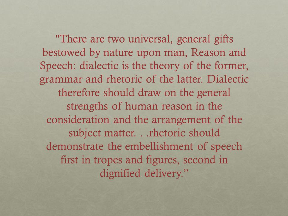 There are two universal, general gifts bestowed by nature upon man, Reason and Speech: dialectic is the theory of the former, grammar and rhetoric of the latter.