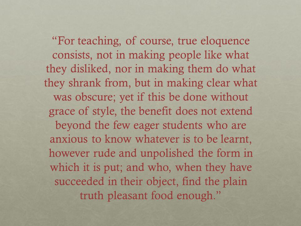 """""""For teaching, of course, true eloquence consists, not in making people like what they disliked, nor in making them do what they shrank from, but in m"""