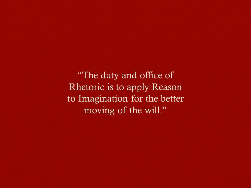 The duty and office of Rhetoric is to apply Reason to Imagination for the better moving of the will.