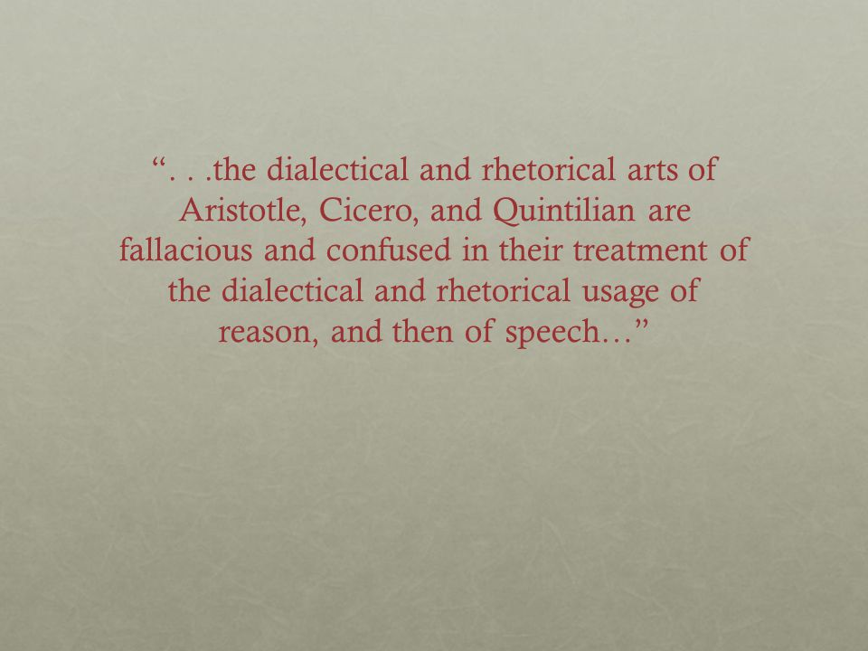 ...the dialectical and rhetorical arts of Aristotle, Cicero, and Quintilian are fallacious and confused in their treatment of the dialectical and rhetorical usage of reason, and then of speech…