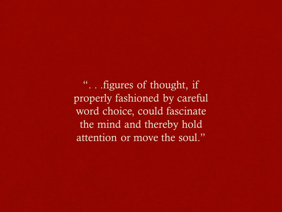 ...figures of thought, if properly fashioned by careful word choice, could fascinate the mind and thereby hold attention or move the soul.