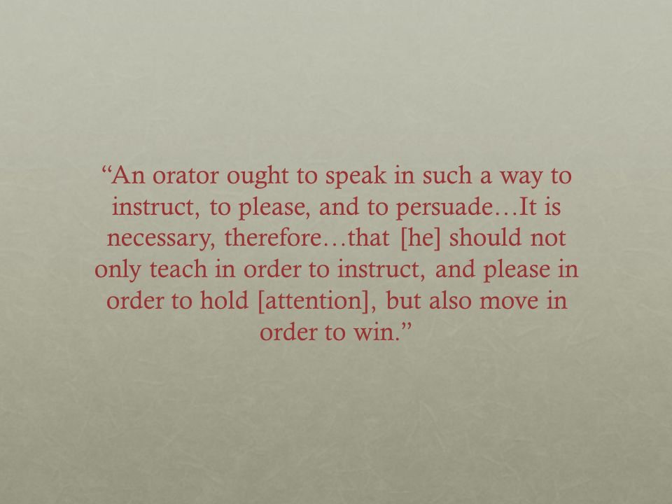 """""""An orator ought to speak in such a way to instruct, to please, and to persuade…It is necessary, therefore…that [he] should not only teach in order to"""