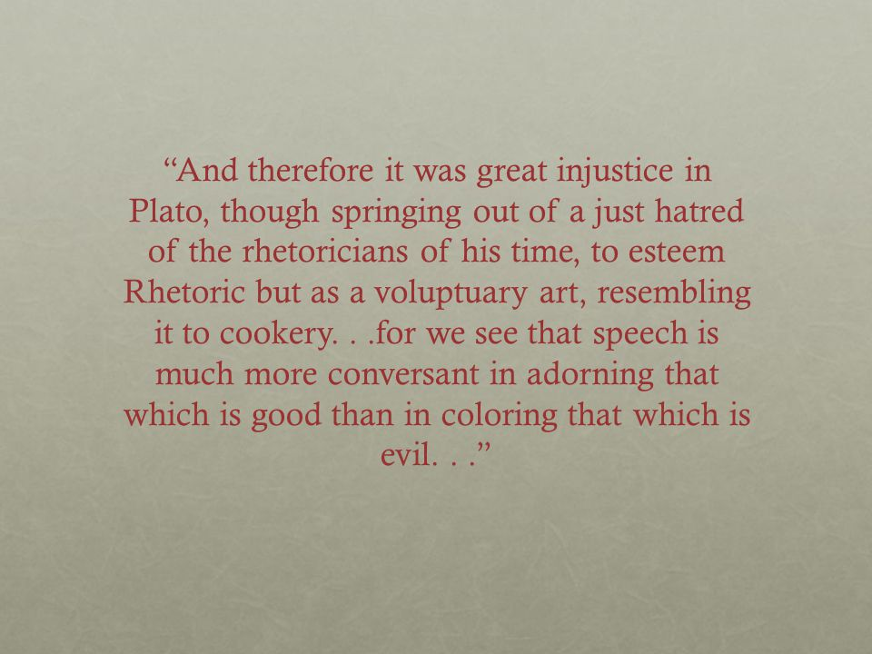 And therefore it was great injustice in Plato, though springing out of a just hatred of the rhetoricians of his time, to esteem Rhetoric but as a voluptuary art, resembling it to cookery...for we see that speech is much more conversant in adorning that which is good than in coloring that which is evil...