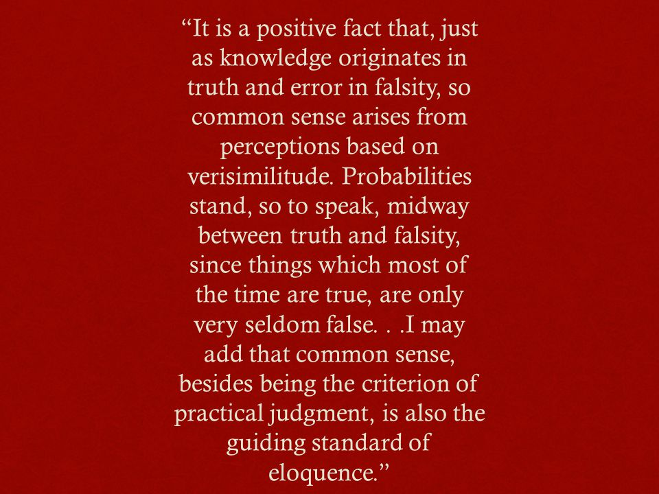 It is a positive fact that, just as knowledge originates in truth and error in falsity, so common sense arises from perceptions based on verisimilitude.