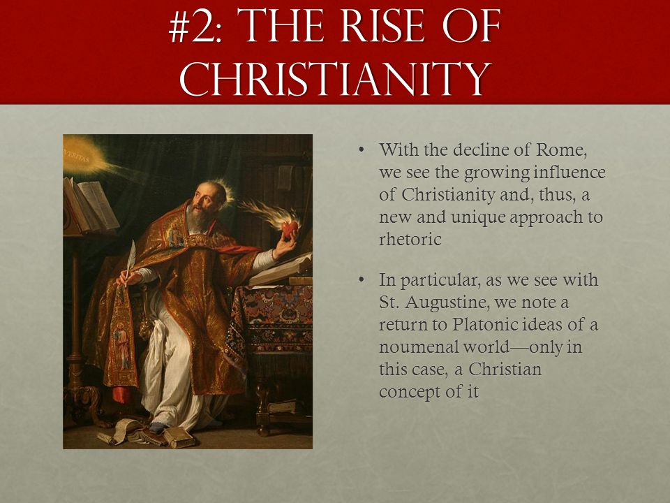 #2: The Rise of Christianity With the decline of Rome, we see the growing influence of Christianity and, thus, a new and unique approach to rhetoricWith the decline of Rome, we see the growing influence of Christianity and, thus, a new and unique approach to rhetoric In particular, as we see with St.