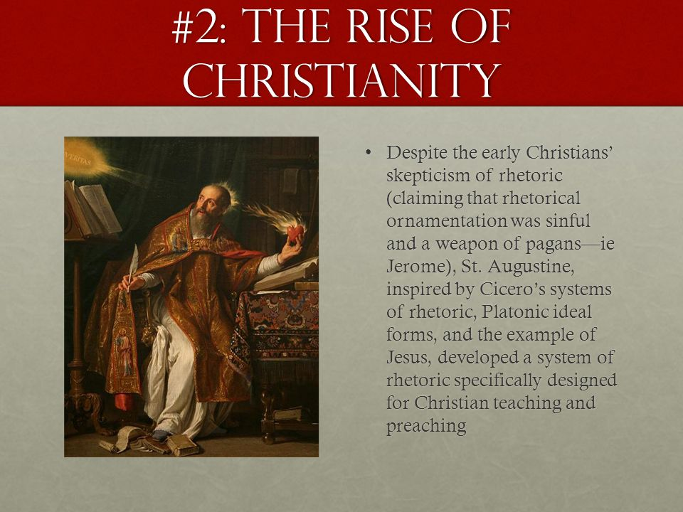#2: The Rise of Christianity Despite the early Christians' skepticism of rhetoric (claiming that rhetorical ornamentation was sinful and a weapon of pagans—ie Jerome), St.
