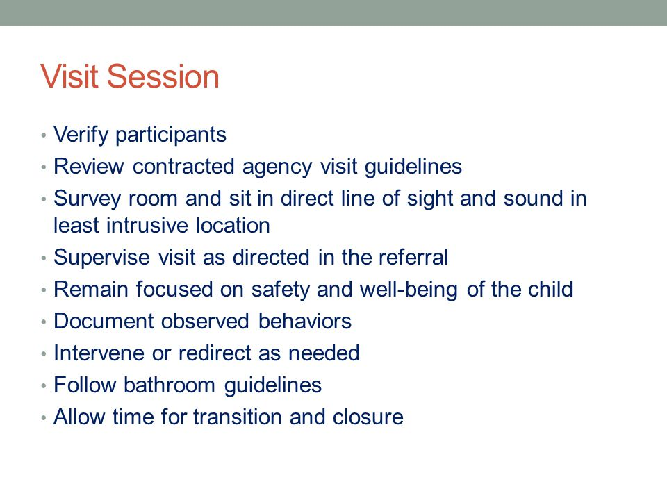 Visit Session Verify participants Review contracted agency visit guidelines Survey room and sit in direct line of sight and sound in least intrusive l