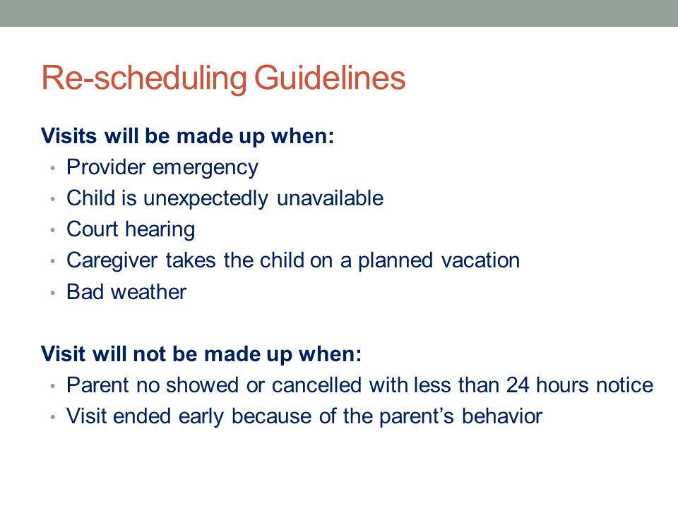 Re-scheduling Guidelines Visits will be made up when: Provider emergency Child is unexpectedly unavailable Court hearing Caregiver takes the child on