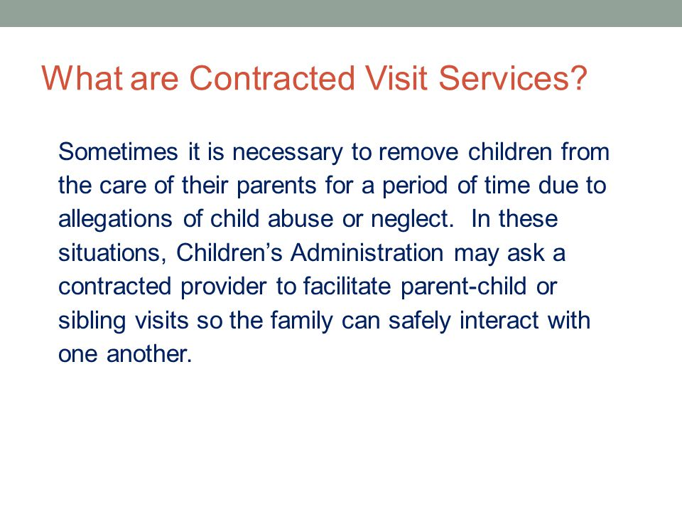 What are Contracted Visit Services? Sometimes it is necessary to remove children from the care of their parents for a period of time due to allegation