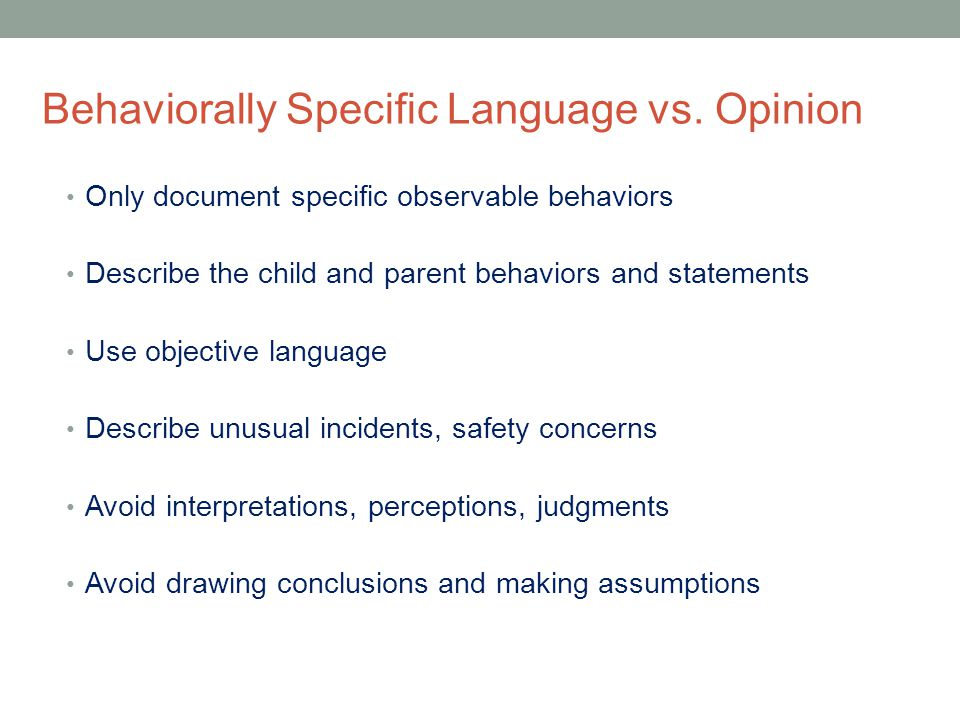 Behaviorally Specific Language vs. Opinion Only document specific observable behaviors Describe the child and parent behaviors and statements Use obje