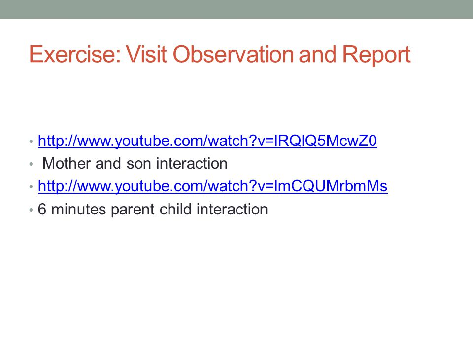 Exercise: Visit Observation and Report http://www.youtube.com/watch?v=lRQlQ5McwZ0 Mother and son interaction http://www.youtube.com/watch?v=lmCQUMrbmM