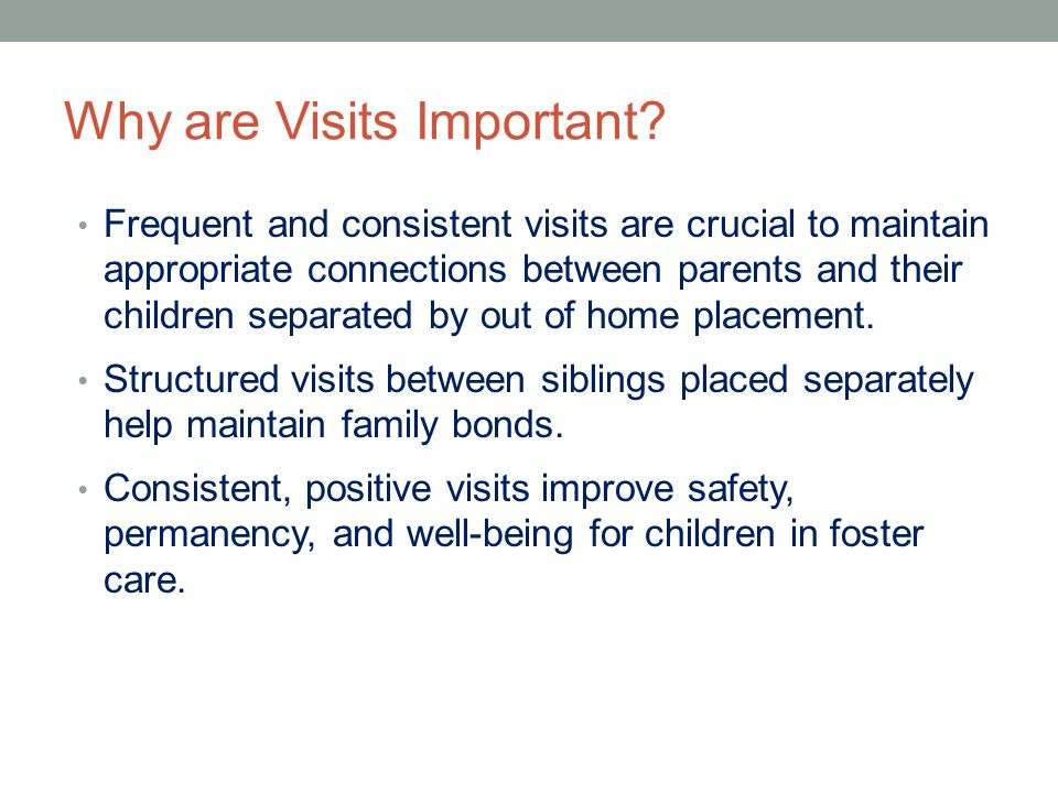 Why are Visits Important? Frequent and consistent visits are crucial to maintain appropriate connections between parents and their children separated