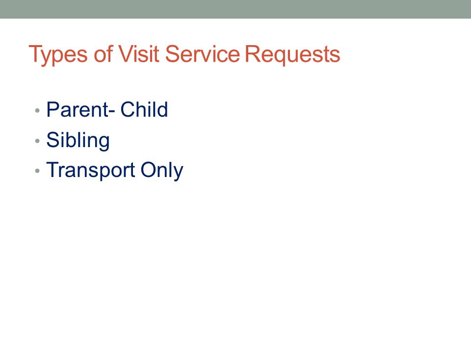 Types of Visit Service Requests Parent- Child Sibling Transport Only