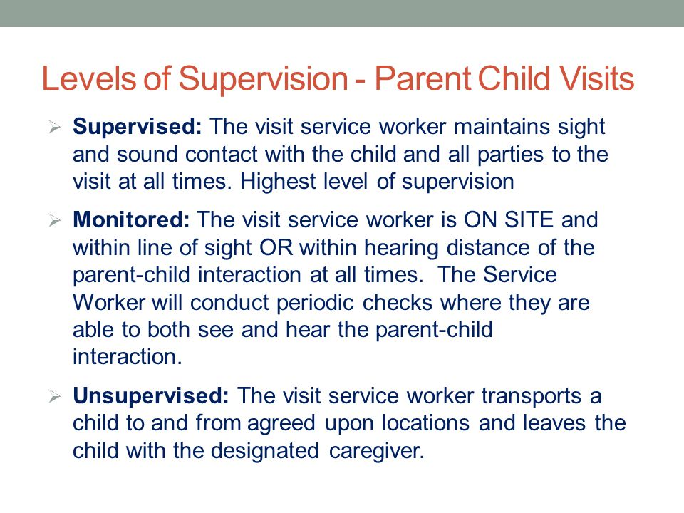 Levels of Supervision - Parent Child Visits  Supervised: The visit service worker maintains sight and sound contact with the child and all parties to