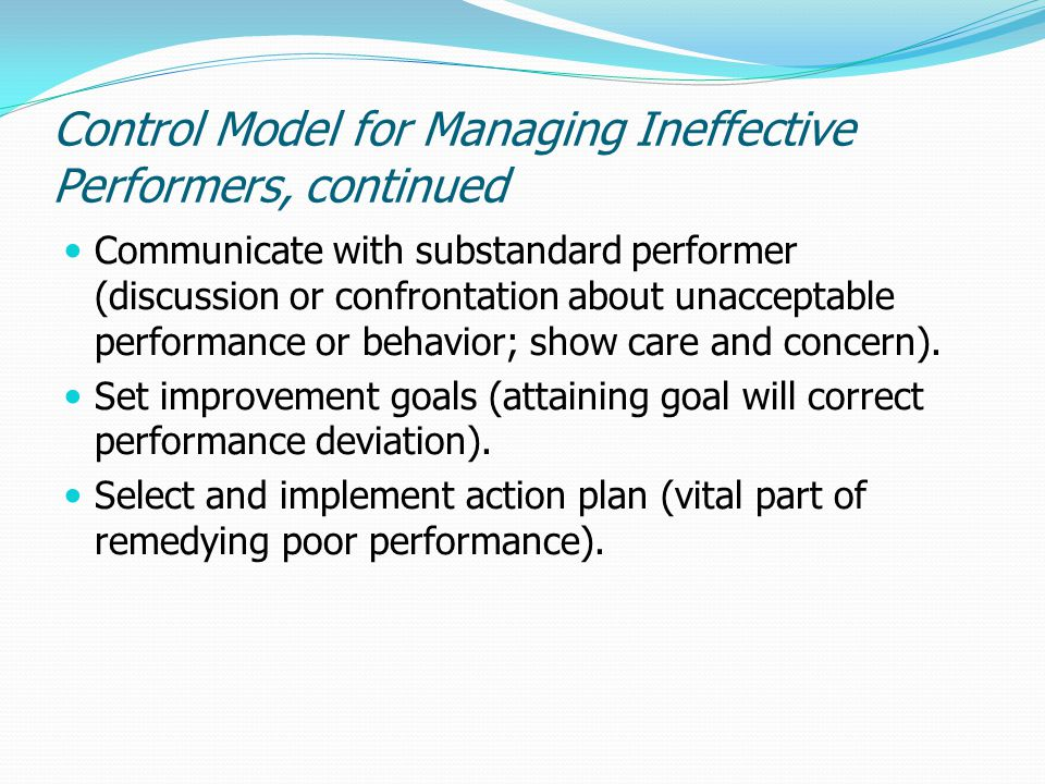 Control Model for Managing Ineffective Performers, continued Communicate with substandard performer (discussion or confrontation about unacceptable pe