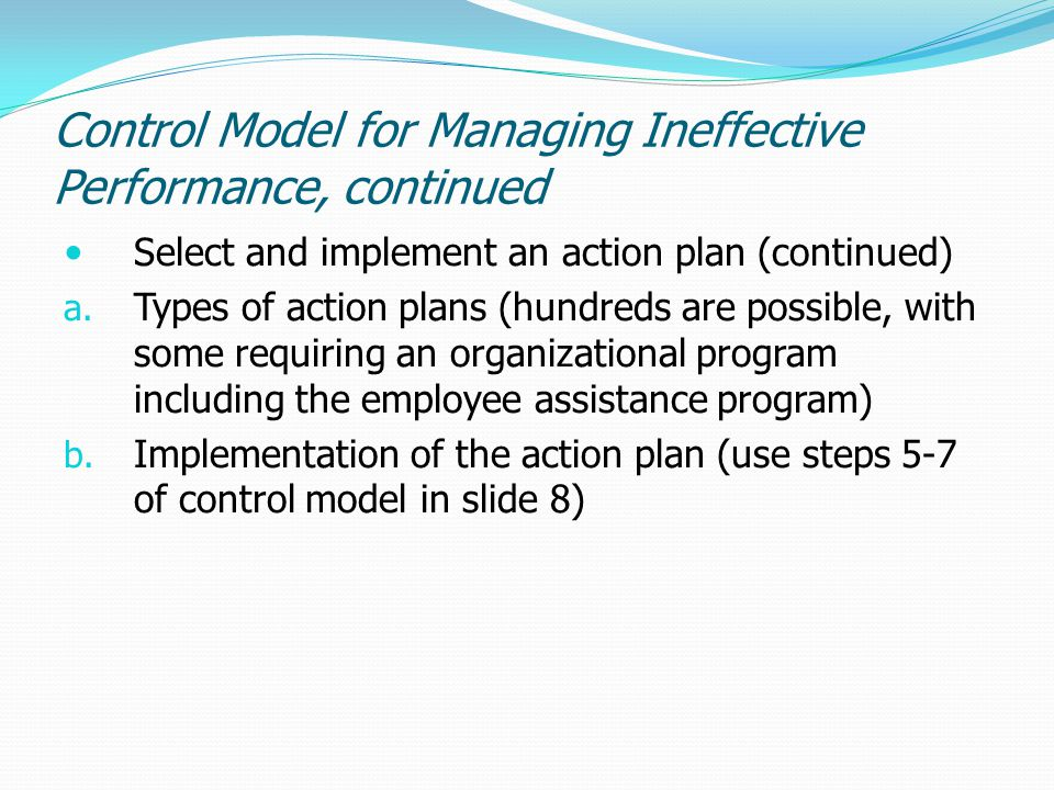 Control Model for Managing Ineffective Performance, continued Select and implement an action plan (continued) a. Types of action plans (hundreds are p