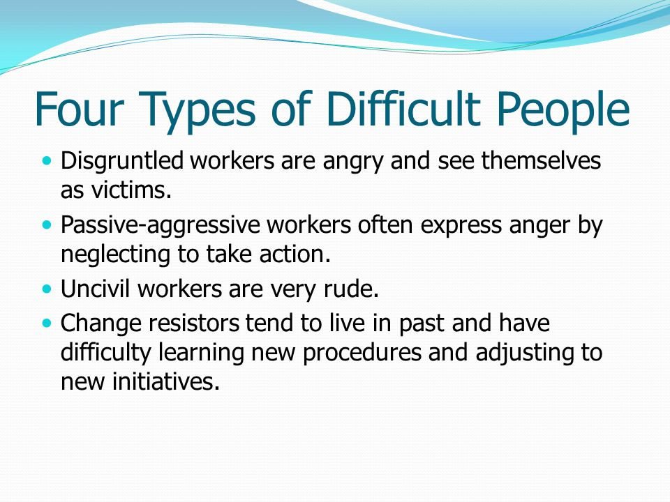 Four Types of Difficult People Disgruntled workers are angry and see themselves as victims. Passive-aggressive workers often express anger by neglecti