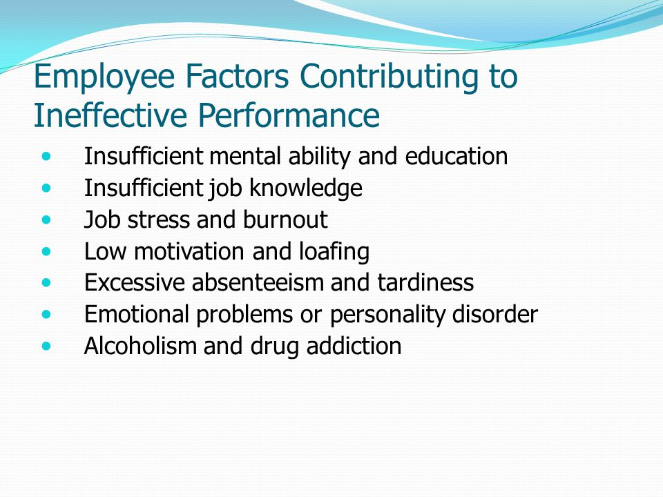 Employee Factors Contributing to Ineffective Performance Insufficient mental ability and education Insufficient job knowledge Job stress and burnout L