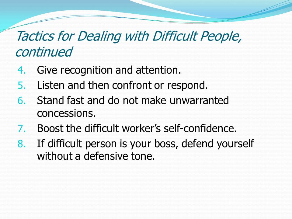 Tactics for Dealing with Difficult People, continued 4. Give recognition and attention. 5. Listen and then confront or respond. 6. Stand fast and do n