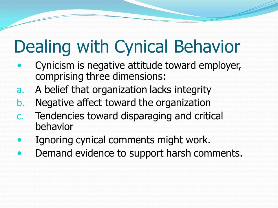 Dealing with Cynical Behavior Cynicism is negative attitude toward employer, comprising three dimensions: a. A belief that organization lacks integrit