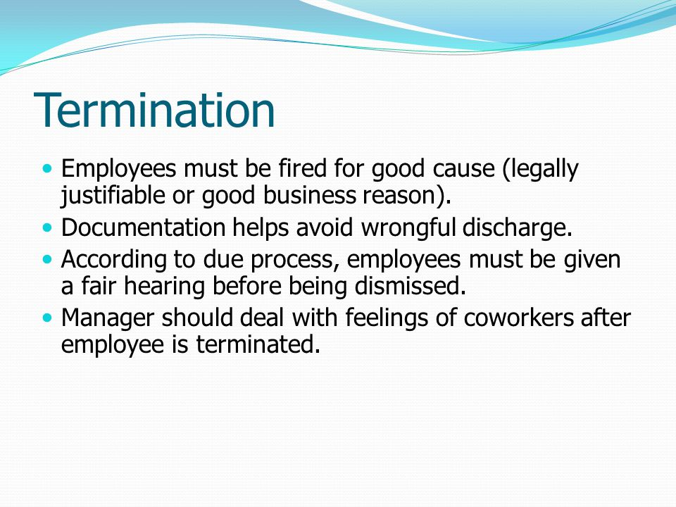 Termination Employees must be fired for good cause (legally justifiable or good business reason). Documentation helps avoid wrongful discharge. Accord