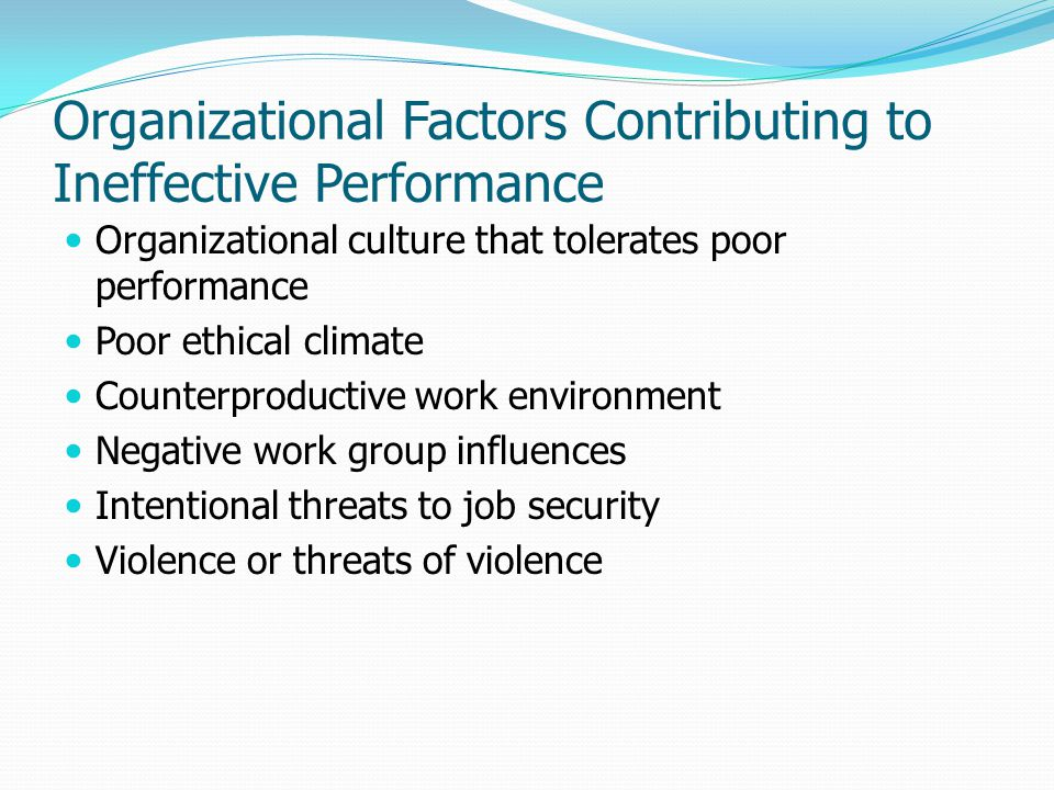 Organizational Factors Contributing to Ineffective Performance Organizational culture that tolerates poor performance Poor ethical climate Counterprod
