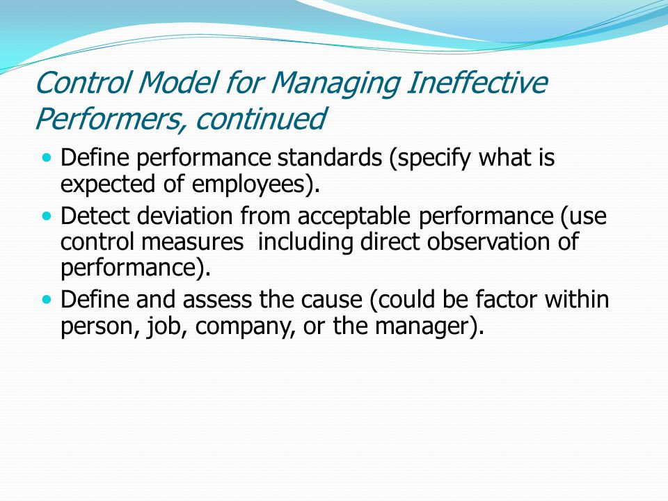 Control Model for Managing Ineffective Performers, continued Define performance standards (specify what is expected of employees). Detect deviation fr