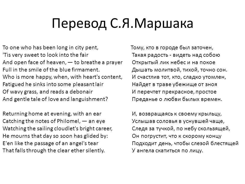 Перевод С.Я.Маршака To one who has been long in city pent, Tis very sweet to look into the fair And open face of heaven, — to breathe a prayer Full in the smile of the blue firmament.
