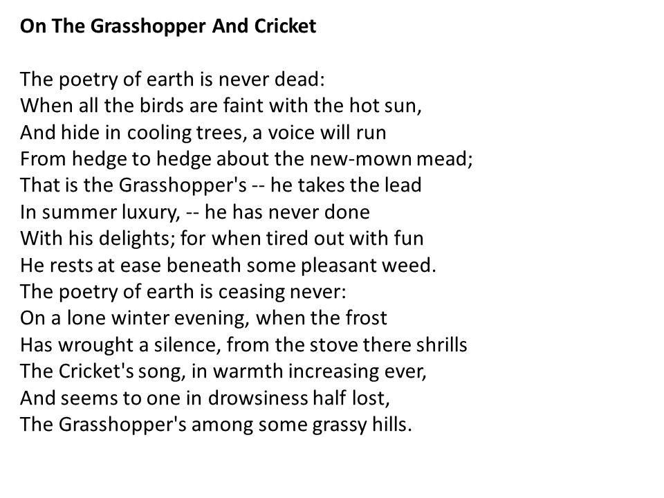On The Grasshopper And Cricket The poetry of earth is never dead: When all the birds are faint with the hot sun, And hide in cooling trees, a voice will run From hedge to hedge about the new-mown mead; That is the Grasshopper s -- he takes the lead In summer luxury, -- he has never done With his delights; for when tired out with fun He rests at ease beneath some pleasant weed.