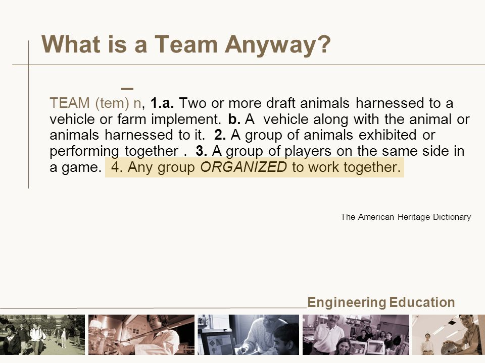 Engineering Education TEAM (tem) n, 1.a. Two or more draft animals harnessed to a vehicle or farm implement. b. A vehicle along with the animal or ani