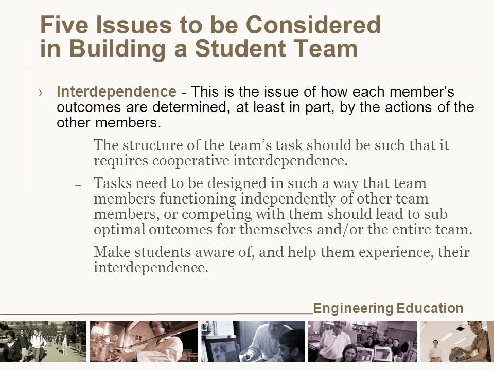 Engineering Education Five Issues to be Considered in Building a Student Team ›Interdependence - This is the issue of how each member s outcomes are determined, at least in part, by the actions of the other members.