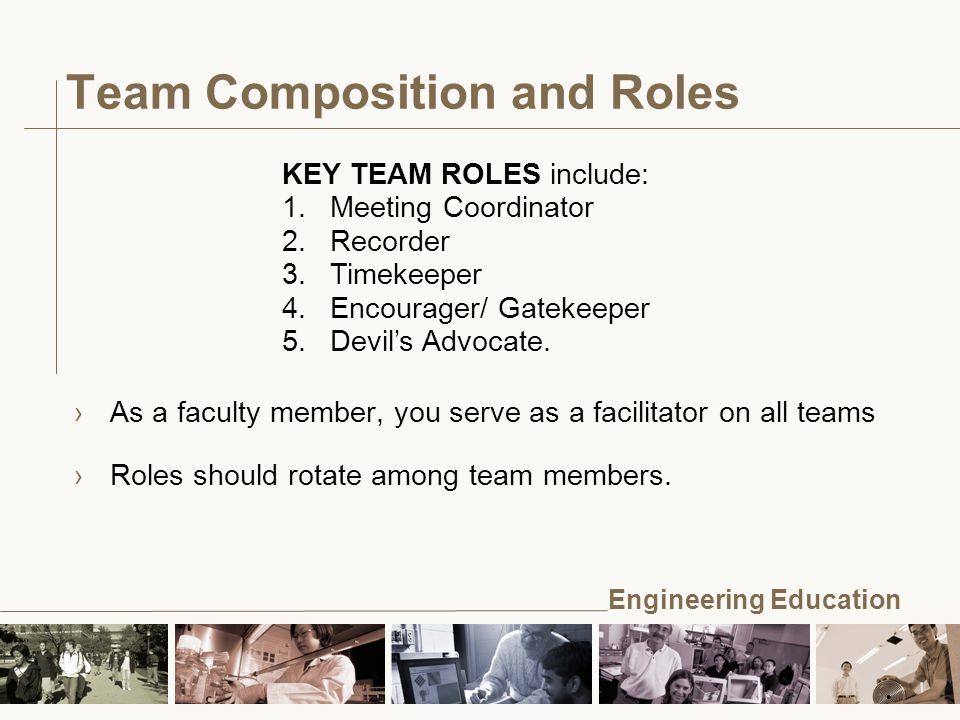 Engineering Education Team Composition and Roles KEY TEAM ROLES include: 1.Meeting Coordinator 2.Recorder 3.Timekeeper 4.Encourager/ Gatekeeper 5.Devil's Advocate.
