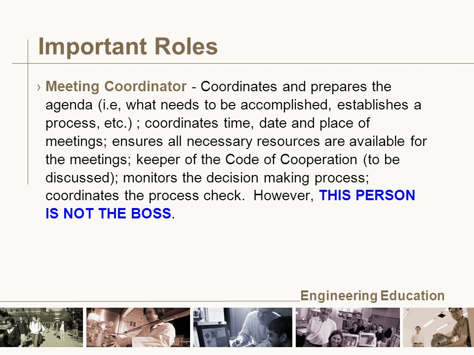 Engineering Education Important Roles ›Meeting Coordinator - Coordinates and prepares the agenda (i.e, what needs to be accomplished, establishes a process, etc.) ; coordinates time, date and place of meetings; ensures all necessary resources are available for the meetings; keeper of the Code of Cooperation (to be discussed); monitors the decision making process; coordinates the process check.
