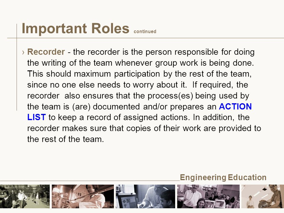 Engineering Education ›Recorder - the recorder is the person responsible for doing the writing of the team whenever group work is being done.
