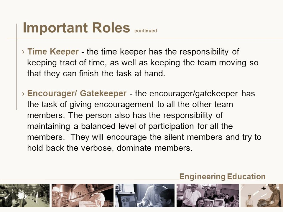 Engineering Education Important Roles continued ›Time Keeper - the time keeper has the responsibility of keeping tract of time, as well as keeping the team moving so that they can finish the task at hand.
