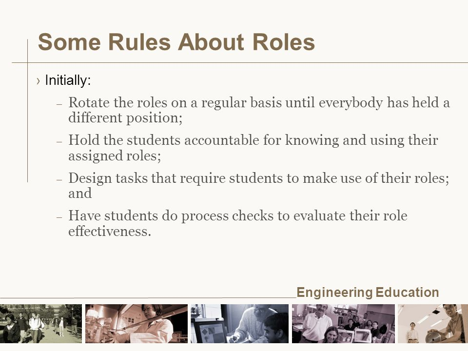 Engineering Education Some Rules About Roles ›Initially: – Rotate the roles on a regular basis until everybody has held a different position; – Hold the students accountable for knowing and using their assigned roles; – Design tasks that require students to make use of their roles; and – Have students do process checks to evaluate their role effectiveness.