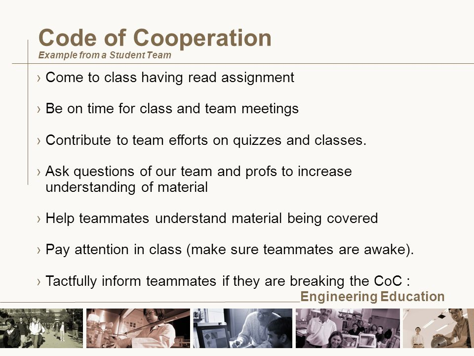 Engineering Education Code of Cooperation Example from a Student Team ›Come to class having read assignment ›Be on time for class and team meetings ›Contribute to team efforts on quizzes and classes.