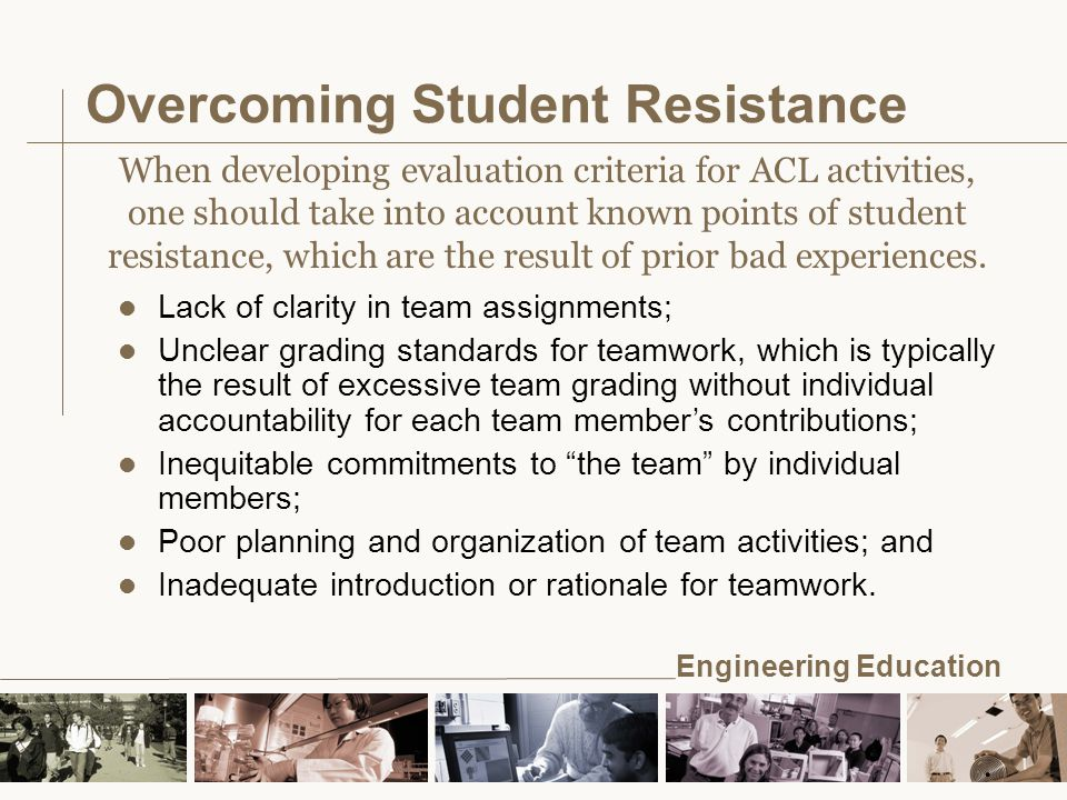 Engineering Education Overcoming Student Resistance l Lack of clarity in team assignments; l Unclear grading standards for teamwork, which is typically the result of excessive team grading without individual accountability for each team member's contributions; l Inequitable commitments to the team by individual members; l Poor planning and organization of team activities; and l Inadequate introduction or rationale for teamwork.