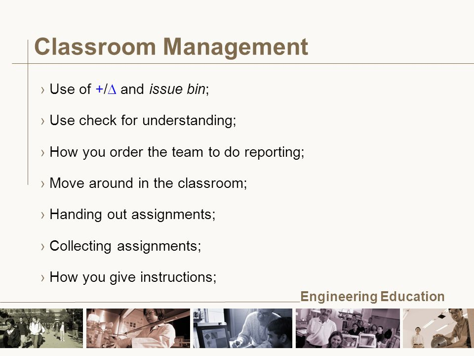 Engineering Education Classroom Management ›Use of +/  and issue bin; ›Use check for understanding; ›How you order the team to do reporting; ›Move around in the classroom; ›Handing out assignments; ›Collecting assignments; ›How you give instructions;