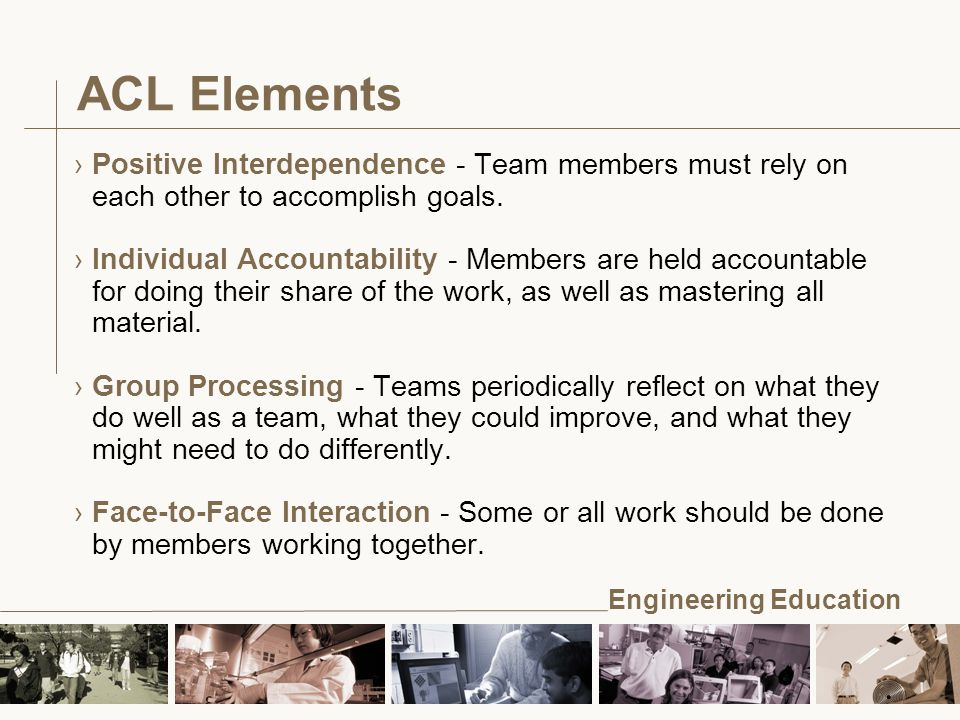 Engineering Education ACL Elements ›Positive Interdependence - Team members must rely on each other to accomplish goals.