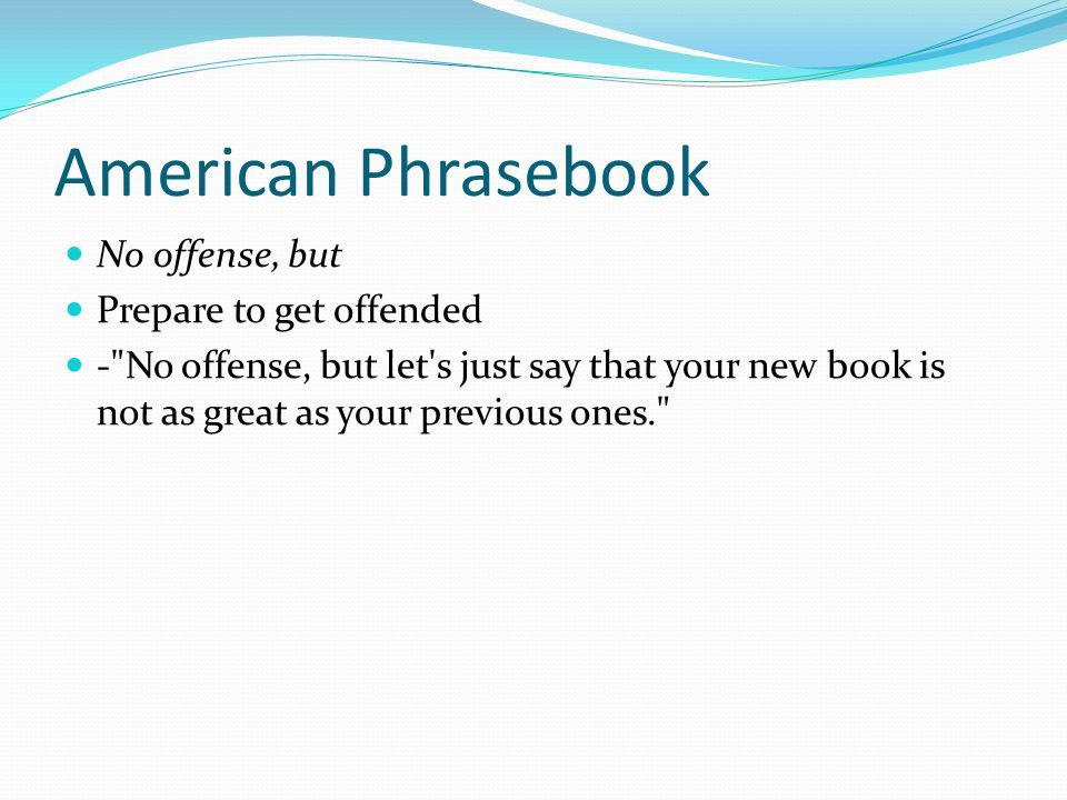 American Phrasebook No offense, but Prepare to get offended - No offense, but let s just say that your new book is not as great as your previous ones.