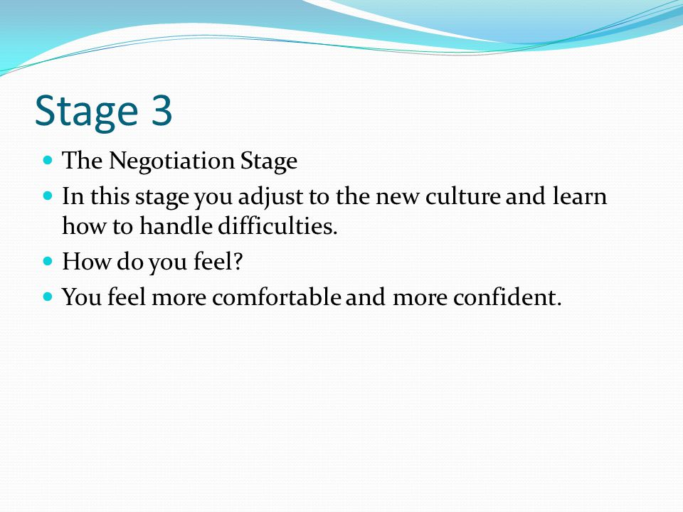 Stage 3 The Negotiation Stage In this stage you adjust to the new culture and learn how to handle difficulties.