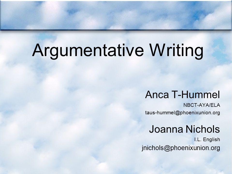 Argumentative Writing Anca T-Hummel NBCT-AYA/ELA taus-hummel@phoenixunion.org Joanna Nichols I.L. English jnichols@phoenixunion.org