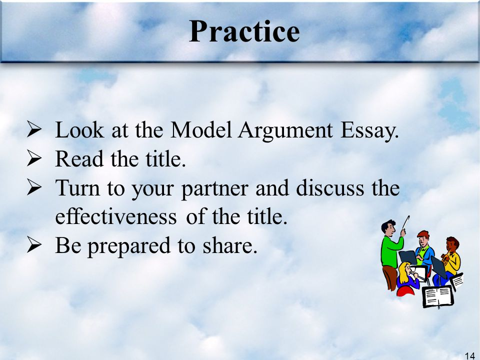 14  Look at the Model Argument Essay.  Read the title.  Turn to your partner and discuss the effectiveness of the title.  Be prepared to share. Pr