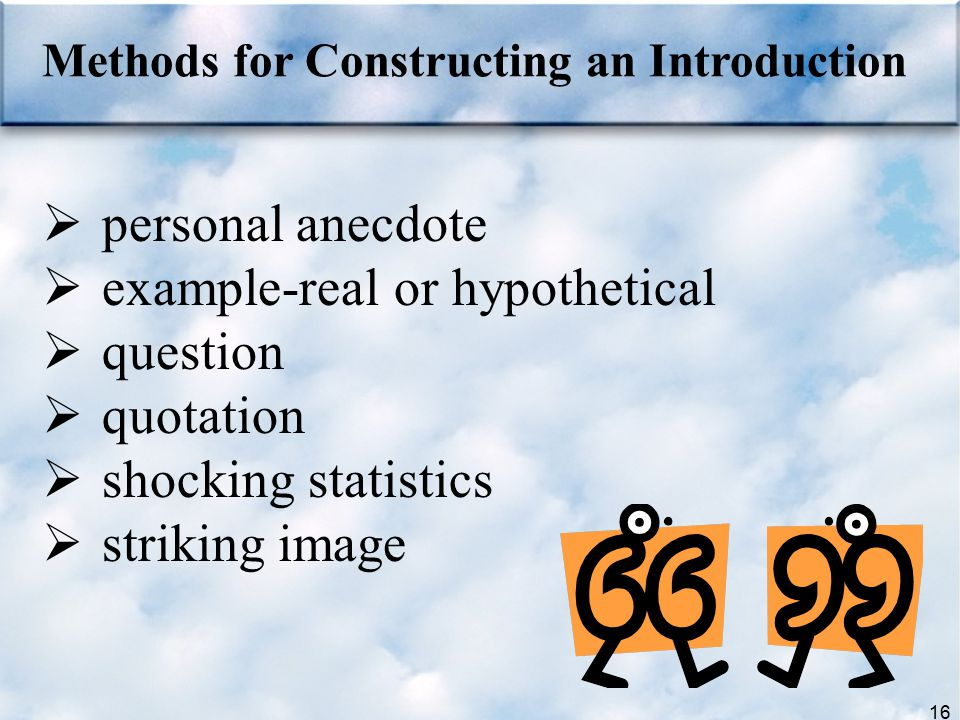 16  personal anecdote  example-real or hypothetical  question  quotation  shocking statistics  striking image Methods for Constructing an Introd