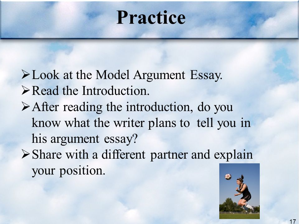 17  Look at the Model Argument Essay.  Read the Introduction.  After reading the introduction, do you know what the writer plans to tell you in his
