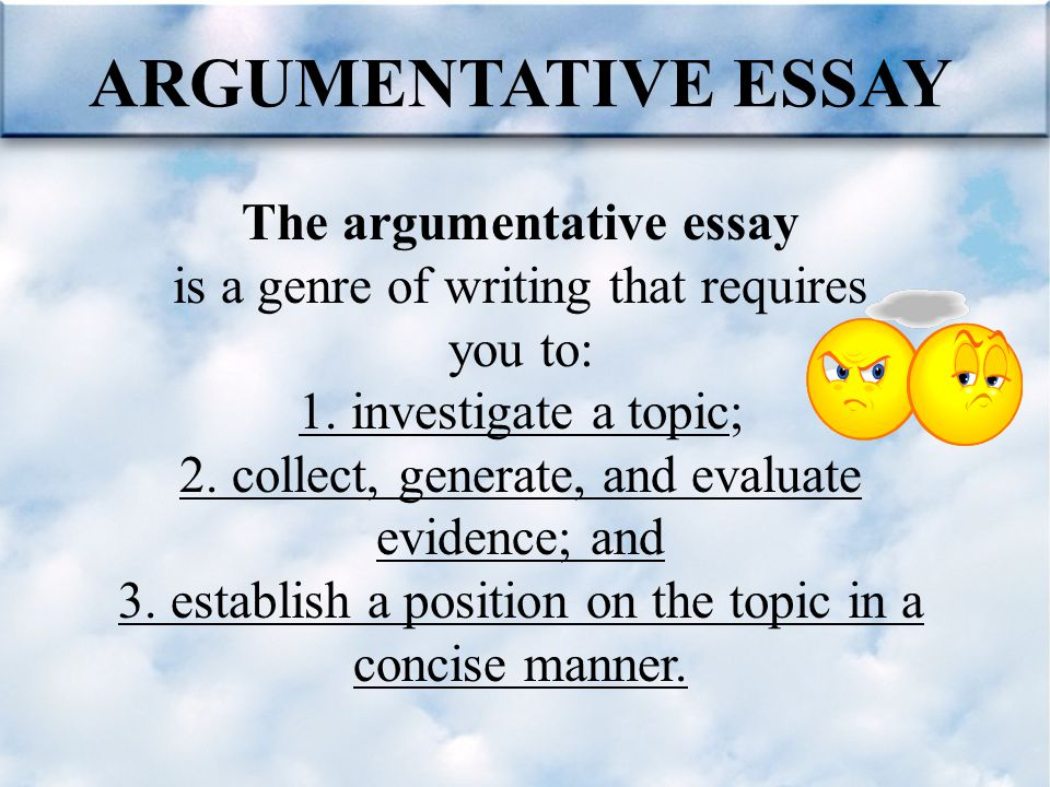 ARGUMENTATIVE ESSAY The argumentative essay is a genre of writing that requires you to: 1. investigate a topic; 2. collect, generate, and evaluate evi