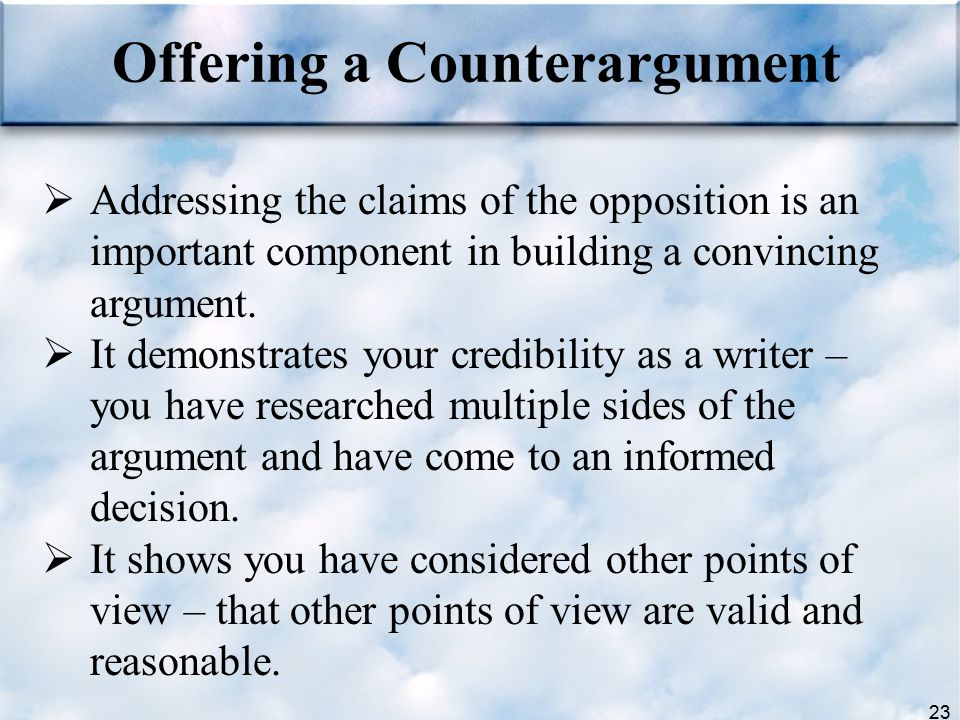 23 Offering a Counterargument  Addressing the claims of the opposition is an important component in building a convincing argument.  It demonstrates