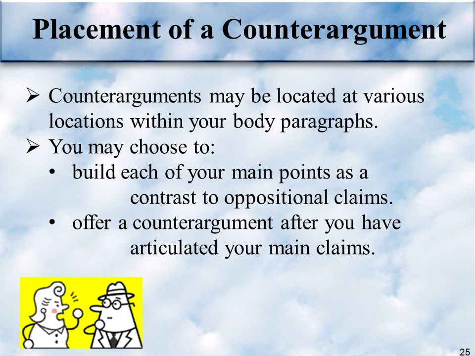 25  Counterarguments may be located at various locations within your body paragraphs.  You may choose to: build each of your main points as a contra
