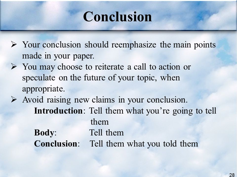 28 Conclusion  Your conclusion should reemphasize the main points made in your paper.  You may choose to reiterate a call to action or speculate on